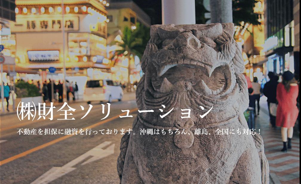 ㈱財全ソリューション 不動産を担保に融資を行っております。沖縄はもちろん、離島、全国にも対応!